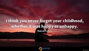 i think you never forget your childhood whether it was happy