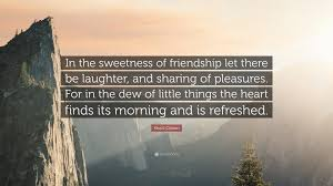 "khalil gibran quote ""in the sweetness of friendship let there be"
