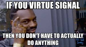 if you virtue signal then you don't have to actually do anything ...