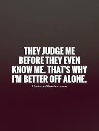 they judge me before they even know me that s why i m better