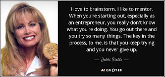 debbi fields quote i love to brainstorm i like to mentor when