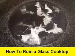 how to ruin a glass cooktop you