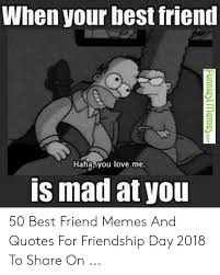 when your best friend haha you love is mad at you best