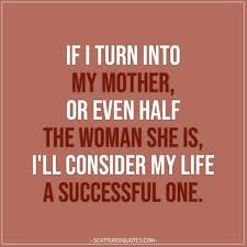 If I turn into my mother, or... | Scattered Quotes