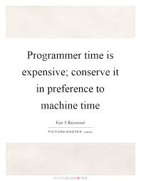 programmer time is expensive conserve it in preference to
