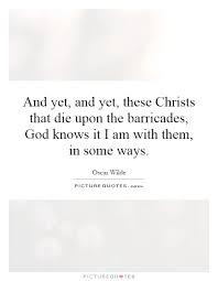 and yet and yet these christs that die upon the barricades