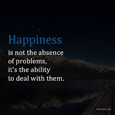 happiness is not the absence of problems it s the a unknown quotes