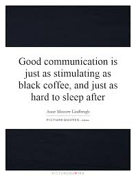 good communication is just as stimulating as black coffee and
