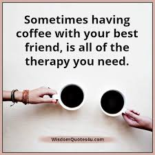 having a coffee your best friend wisdom quotes