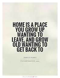 home is a place you grow up wanting to leave and grow old
