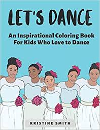 Let's Dance: An Inspirational Coloring Book for Kids Who Love to Dance:  Smith, Kristine: 9780578541488: Amazon.com: Books