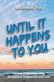 Amazon.com: Until It Happens To You: Journey of Understanding, Acceptance,  Forgiveness, and Love (9780692056646): Mitchell, S K: Books