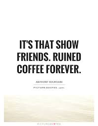 it s that show friends ruined coffee forever picture quotes
