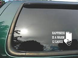 Amazon Com Happiness Is A Warm 12 Gauge Die Cut Vinyl Window Decal Sticker For Car Truck Laptop 5 X7 Everything Else