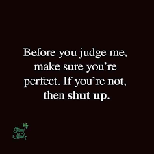 before you judge me judge quotes smart assy quotes want quotes