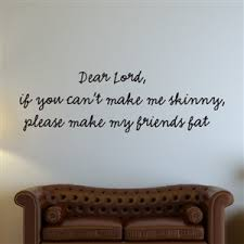Dear Lord If You Can T Make Me Skinny Please Make My Friends Fat Vinyl Wall Decal Wall Quote Wall Decor