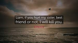 "kirsty moseley quote ""liam if you hurt my sister best friend or"
