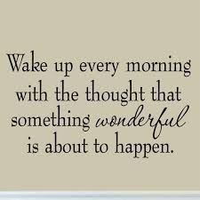 Vwaq Wake Up Every Morning With The Thought That Something Wonderful I