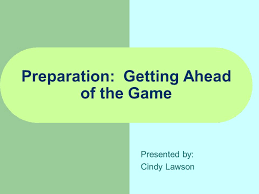 Preparation: Getting Ahead of the Game Presented by: Cindy Lawson. - ppt  download