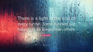 "Ada Adams Quote: ""There is a light at the end of every tunnel. Some tunnels  just happen to be longer than others."" (7 wallpapers) - Quotefancy"