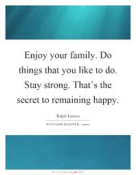 enjoy your family do things that you like to do stay strong