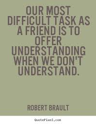 our most difficult task as a friend is to offer understanding
