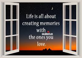 life is all about creating memories the ones you love