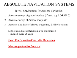 ABSOLUTE NAVIGATION SYSTEMS Definition: An absolute navigation system  provides vehicle position referred to a general coordinate system. e.g. -  Latitude/Longitude. - ppt download