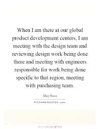 when i am there at our global product development centers i am