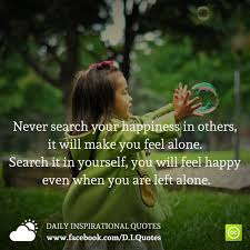 never search your happiness in others it will make you feel alone