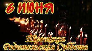 6 июня - Троицкая ВСЕЛЕНСКАЯ Родительская суббота. День поминания ...