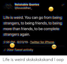 relatable quotes ll life is weird you can go from being strangers