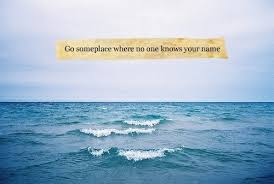 """go someplace where no one knows your """" sea quote"""