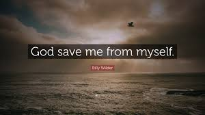 """billy wilder quote """"god save me from myself """""""