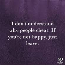 i don t understand why people cheat if you re not happy just leave