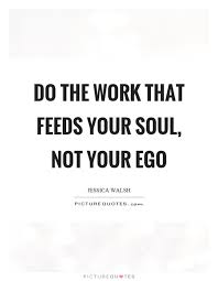 do the work that feeds your soul not your ego picture quotes