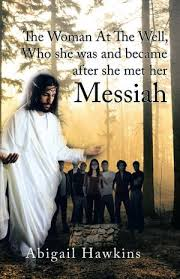 The Woman at the Well , Who She Was and Became After She Met Her Messiah  eBook by Abigail Hawkins | 9781490765556 | Booktopia