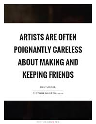 artists are often poignantly careless about making and keeping