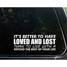 It S Better To Have Loved And Lost Than To Live With A Psycho The Rest Of