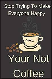 Stop Trying To Make Everyone Happy Your Not Coffee: Humor Notebook ...