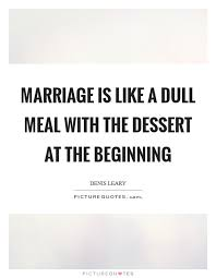 marriage is like a dull meal the dessert at the beginning