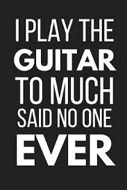 i play the guitar to much said no one