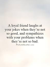 a loyal friend laughs at your jokes when they re not so good