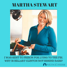 MARTHA STEWART I WAS SENT TO PRISON FOR LYING TO THE FBI WHY IS HILLARY  CLINTON NOT BEHIND BARS? POLITICAL INSID POLITICAL INSIDER | FBI Meme on  ME.ME