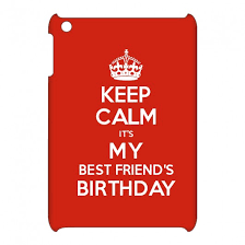 keep calm it s my best friend s birthday keep calm and carry on