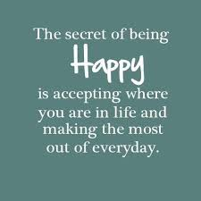 be happy quotes the secret of being happy is accepting where you