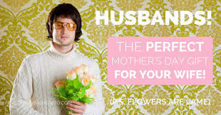 Husbands! The Perfect Mother's Day Gift ...