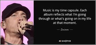 eminem quote music is my time capsule each album reflects what i