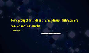 tom douglas quotes for a group of friends or a family dinner