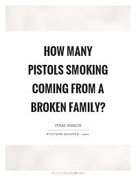 how many pistols smoking coming from a broken family picture quotes